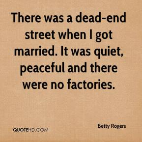 Betty Rogers - There was a dead-end street when I got married. It was quiet, peaceful and there were no factories.