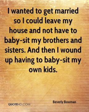 Beverly Bowman - I wanted to get married so I could leave my house and not have to baby-sit my brothers and sisters. And then I wound up having to baby-sit my own kids.