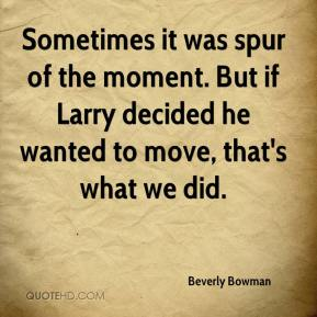 Beverly Bowman - Sometimes it was spur of the moment. But if Larry decided he wanted to move, that's what we did.