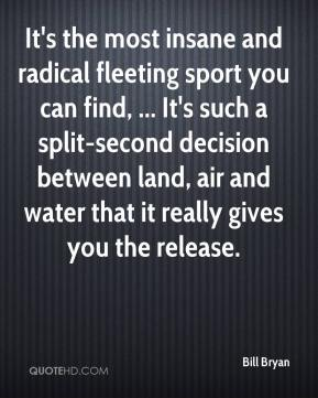 Bill Bryan - It's the most insane and radical fleeting sport you can find, ... It's such a split-second decision between land, air and water that it really gives you the release.