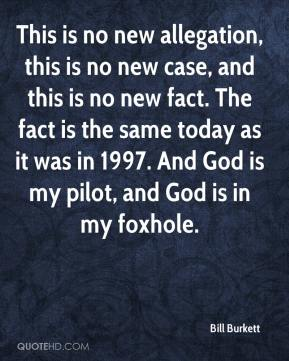 Bill Burkett - This is no new allegation, this is no new case, and this is no new fact. The fact is the same today as it was in 1997. And God is my pilot, and God is in my foxhole.