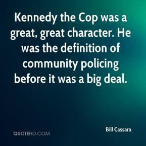 Bill Cassara - Kennedy the Cop was a great, great character. He was the definition of community policing before it was a big deal.