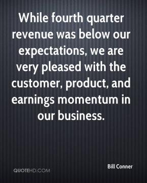 Bill Conner - While fourth quarter revenue was below our expectations, we are very pleased with the customer, product, and earnings momentum in our business.