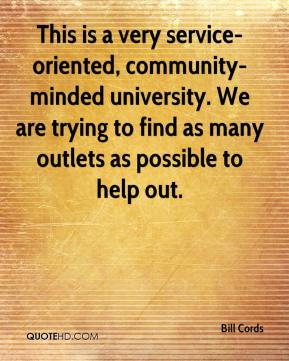 Bill Cords - This is a very service-oriented, community-minded university. We are trying to find as many outlets as possible to help out.