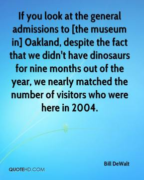 Bill DeWalt - If you look at the general admissions to [the museum in] Oakland, despite the fact that we didn't have dinosaurs for nine months out of the year, we nearly matched the number of visitors who were here in 2004.