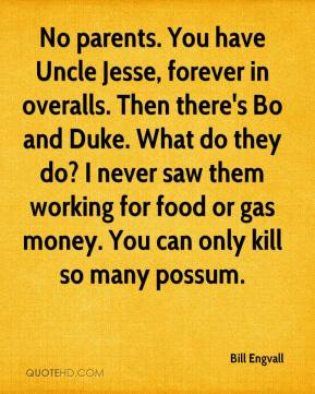 Bill Engvall - No parents. You have Uncle Jesse, forever in overalls. Then there's Bo and Duke. What do they do? I never saw them working for food or gas money. You can only kill so many possum.
