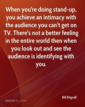 Bill Engvall - When you're doing stand-up, you achieve an intimacy with the audience you can't get on TV. There's not a better feeling in the entire world then when you look out and see the audience is identifying with you.