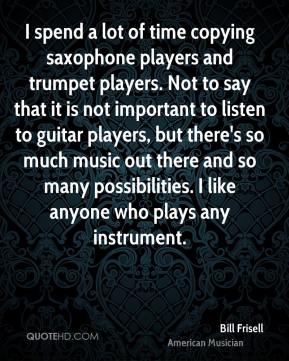 Bill Frisell - I spend a lot of time copying saxophone players and trumpet players. Not to say that it is not important to listen to guitar players, but there's so much music out there and so many possibilities. I like anyone who plays any instrument.