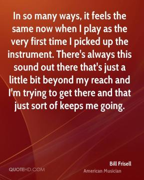 Bill Frisell - In so many ways, it feels the same now when I play as the very first time I picked up the instrument. There's always this sound out there that's just a little bit beyond my reach and I'm trying to get there and that just sort of keeps me going.