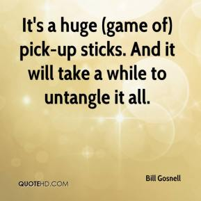 Bill Gosnell - It's a huge (game of) pick-up sticks. And it will take a while to untangle it all.