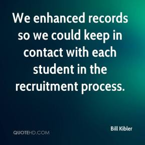Bill Kibler - We enhanced records so we could keep in contact with each student in the recruitment process.