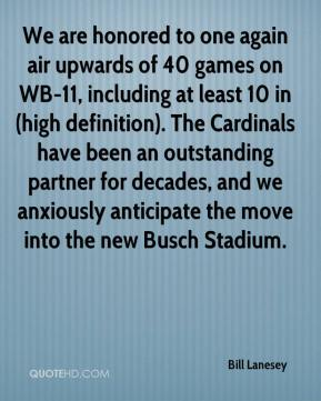 Bill Lanesey - We are honored to one again air upwards of 40 games on WB-11, including at least 10 in (high definition). The Cardinals have been an outstanding partner for decades, and we anxiously anticipate the move into the new Busch Stadium.
