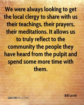Bill Levitt - We were always looking to get the local clergy to share with us their teachings, their prayers, their meditations. It allows us to truly reflect to the community the people they have heard from the pulpit and spend some more time with them.
