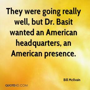 Bill McIlvain - They were going really well, but Dr. Basit wanted an American headquarters, an American presence.