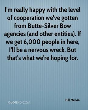 Bill Melvin - I'm really happy with the level of cooperation we've gotten from Butte-Silver Bow agencies (and other entities). If we get 6,000 people in here, I'll be a nervous wreck. But that's what we're hoping for.