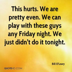Bill O'Leary - This hurts. We are pretty even. We can play with these guys any Friday night. We just didn't do it tonight.