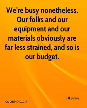 Bill Stowe - We're busy nonetheless. Our folks and our equipment and our materials obviously are far less strained, and so is our budget.