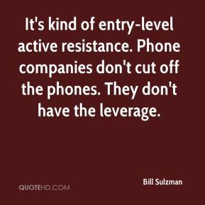 Bill Sulzman - It's kind of entry-level active resistance. Phone companies don't cut off the phones. They don't have the leverage.