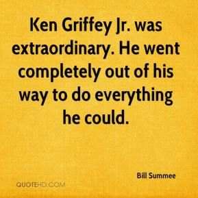 Bill Summee - Ken Griffey Jr. was extraordinary. He went completely out of his way to do everything he could.