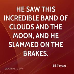 Bill Turnage - He saw this incredible band of clouds and the moon, and he slammed on the brakes.