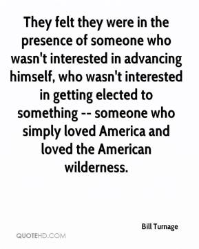 Bill Turnage - They felt they were in the presence of someone who wasn't interested in advancing himself, who wasn't interested in getting elected to something -- someone who simply loved America and loved the American wilderness.