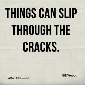 Bill Woods - Things can slip through the cracks.