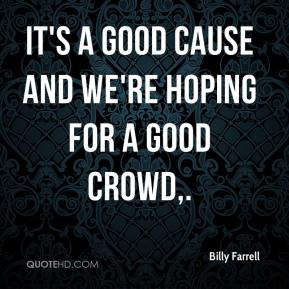 Billy Farrell - It's a good cause and we're hoping for a good crowd.