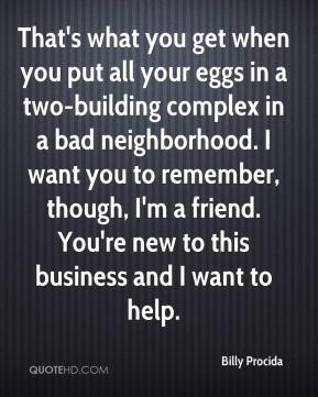 Billy Procida - That's what you get when you put all your eggs in a two-building complex in a bad neighborhood. I want you to remember, though, I'm a friend. You're new to this business and I want to help.