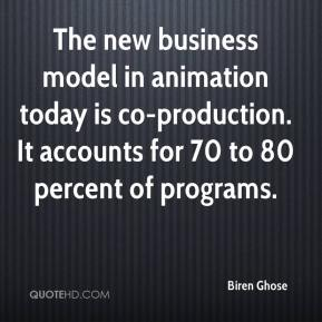 Biren Ghose - The new business model in animation today is co-production. It accounts for 70 to 80 percent of programs.