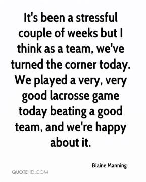 Blaine Manning - It's been a stressful couple of weeks but I think as a team, we've turned the corner today. We played a very, very good lacrosse game today beating a good team, and we're happy about it.