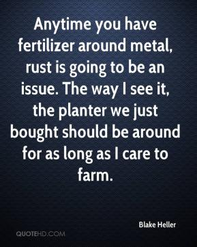 Blake Heller - Anytime you have fertilizer around metal, rust is going to be an issue. The way I see it, the planter we just bought should be around for as long as I care to farm.