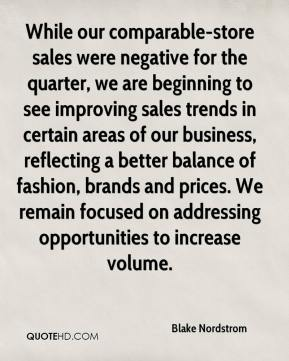 Blake Nordstrom - While our comparable-store sales were negative for the quarter, we are beginning to see improving sales trends in certain areas of our business, reflecting a better balance of fashion, brands and prices. We remain focused on addressing opportunities to increase volume.