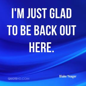 Blake Yeager - I'm just glad to be back out here.