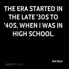 Bob Blyer - The era started in the late '30s to '40s, when I was in high school.