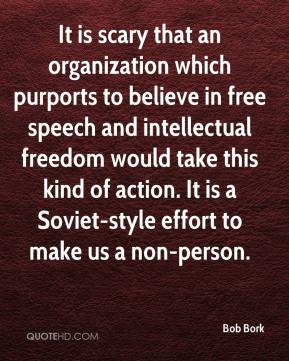 Bob Bork - It is scary that an organization which purports to believe in free speech and intellectual freedom would take this kind of action. It is a Soviet-style effort to make us a non-person.