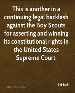 Bob Bork - This is another in a continuing legal backlash against the Boy Scouts for asserting and winning its constitutional rights in the United States Supreme Court.
