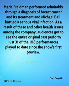 Bob Boyett - Maria Freidman performed admirably through a diagnosis of breast cancer and its treatment and Michael Ball battled a serious viral infection. As a result of these and other health issues among the company, audiences got to see the entire original cast perform just 31 of the 108 performances played to date since the show's first preview.