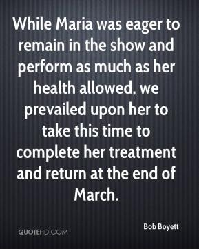 Bob Boyett - While Maria was eager to remain in the show and perform as much as her health allowed, we prevailed upon her to take this time to complete her treatment and return at the end of March.