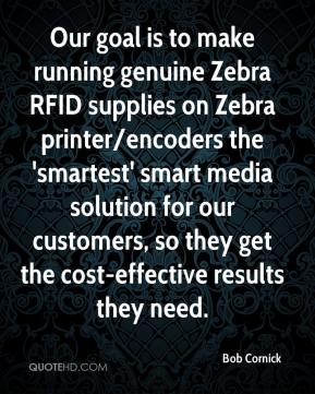 Bob Cornick - Our goal is to make running genuine Zebra RFID supplies on Zebra printer/encoders the 'smartest' smart media solution for our customers, so they get the cost-effective results they need.