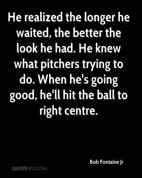 Bob Fontaine Jr - He realized the longer he waited, the better the look he had. He knew what pitchers trying to do. When he's going good, he'll hit the ball to right centre.