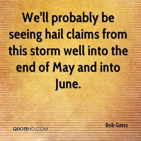 Bob Gates - We'll probably be seeing hail claims from this storm well into the end of May and into June.