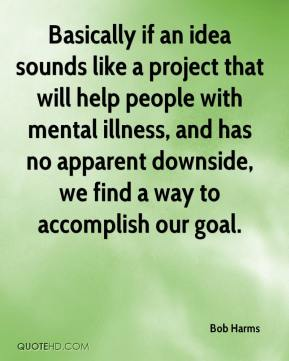 Bob Harms - Basically if an idea sounds like a project that will help people with mental illness, and has no apparent downside, we find a way to accomplish our goal.