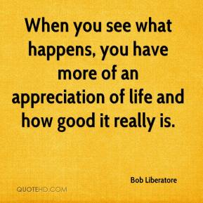 Bob Liberatore - When you see what happens, you have more of an appreciation of life and how good it really is.