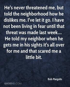Bob Margolis - He's never threatened me, but told the neighborhood how he dislikes me. I've let it go. I have not been living in fear until that threat was made last week.... He told my neighbor when he gets me in his sights it's all over for me and that scared me a little bit.