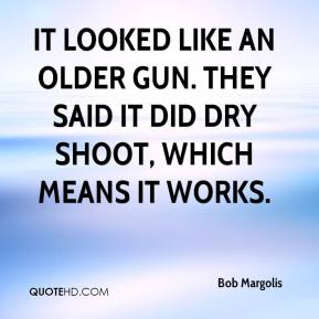 Bob Margolis - It looked like an older gun. They said it did dry shoot, which means it works.