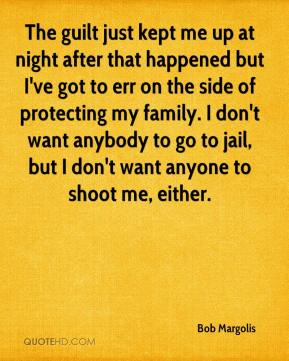 Bob Margolis - The guilt just kept me up at night after that happened but I've got to err on the side of protecting my family. I don't want anybody to go to jail, but I don't want anyone to shoot me, either.