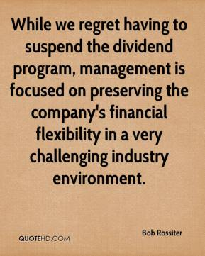 Bob Rossiter - While we regret having to suspend the dividend program, management is focused on preserving the company's financial flexibility in a very challenging industry environment.