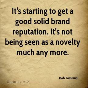 Bob Tosterud - It's starting to get a good solid brand reputation. It's not being seen as a novelty much any more.