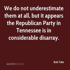 Bob Tuke - We do not underestimate them at all, but it appears the Republican Party in Tennessee is in considerable disarray.
