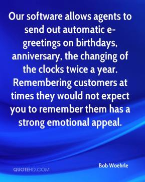 Bob Woehrle - Our software allows agents to send out automatic e-greetings on birthdays, anniversary, the changing of the clocks twice a year. Remembering customers at times they would not expect you to remember them has a strong emotional appeal.